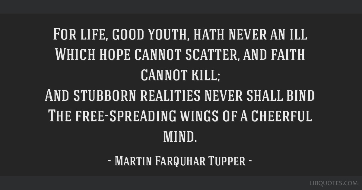 For life, good youth, hath never an ill Which hope cannot scatter, and faith cannot kill; And stubborn realities never shall bind The free-spreading...