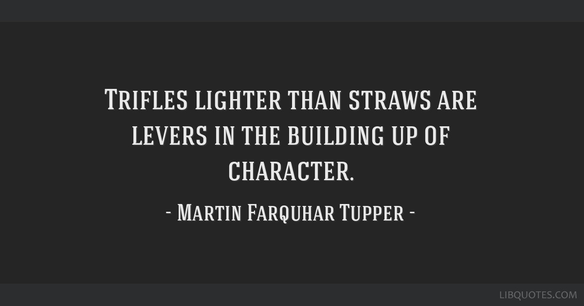 Trifles lighter than straws are levers in the building up of character.