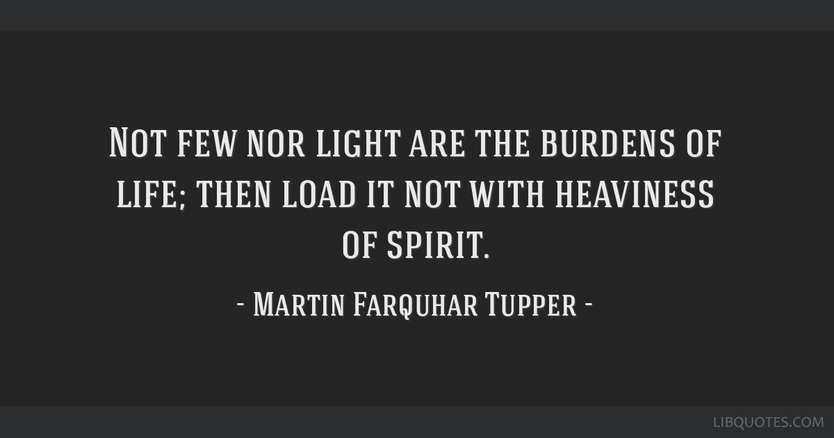 Not few nor light are the burdens of life; then load it not with heaviness of spirit.