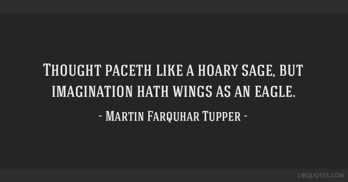 Thought paceth like a hoary sage, but imagination hath wings as an eagle.