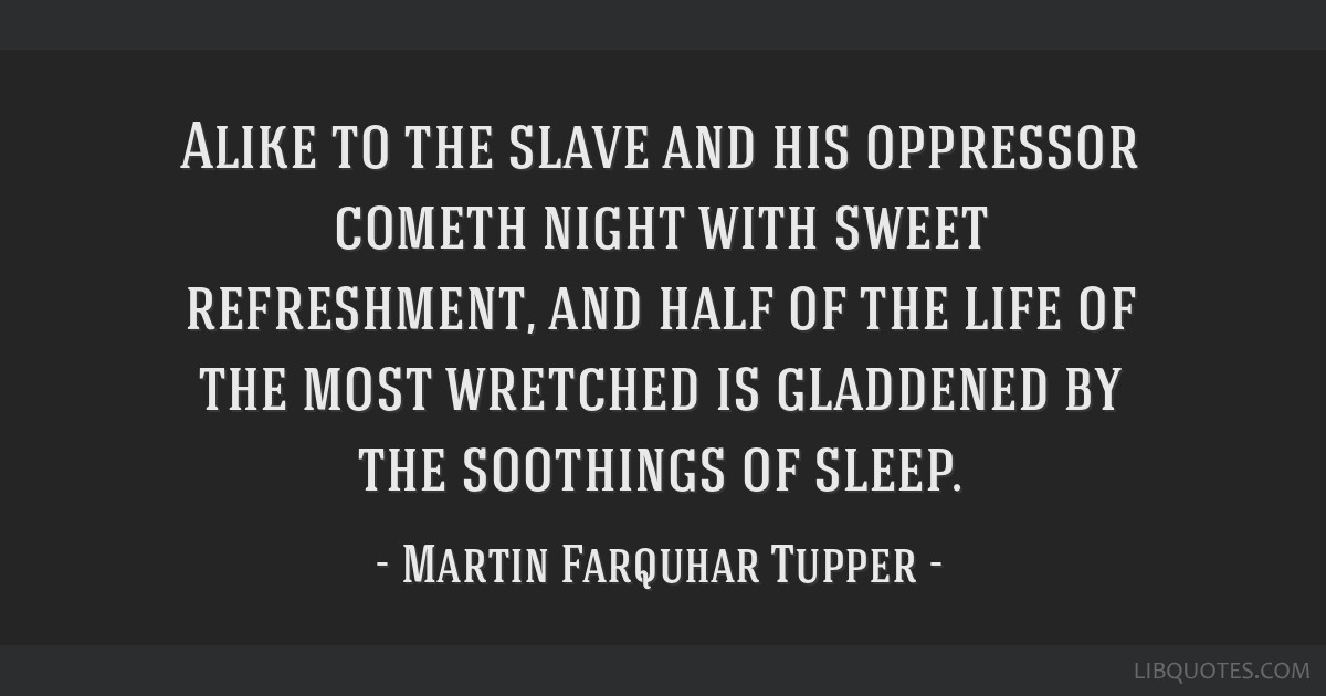 Alike to the slave and his oppressor cometh night with sweet refreshment, and half of the life of the most wretched is gladdened by the soothings of...