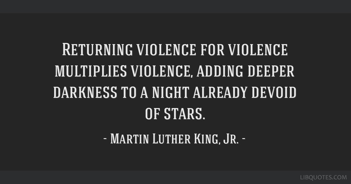 Returning violence for violence multiplies violence, adding deeper darkness to a night already devoid of stars.