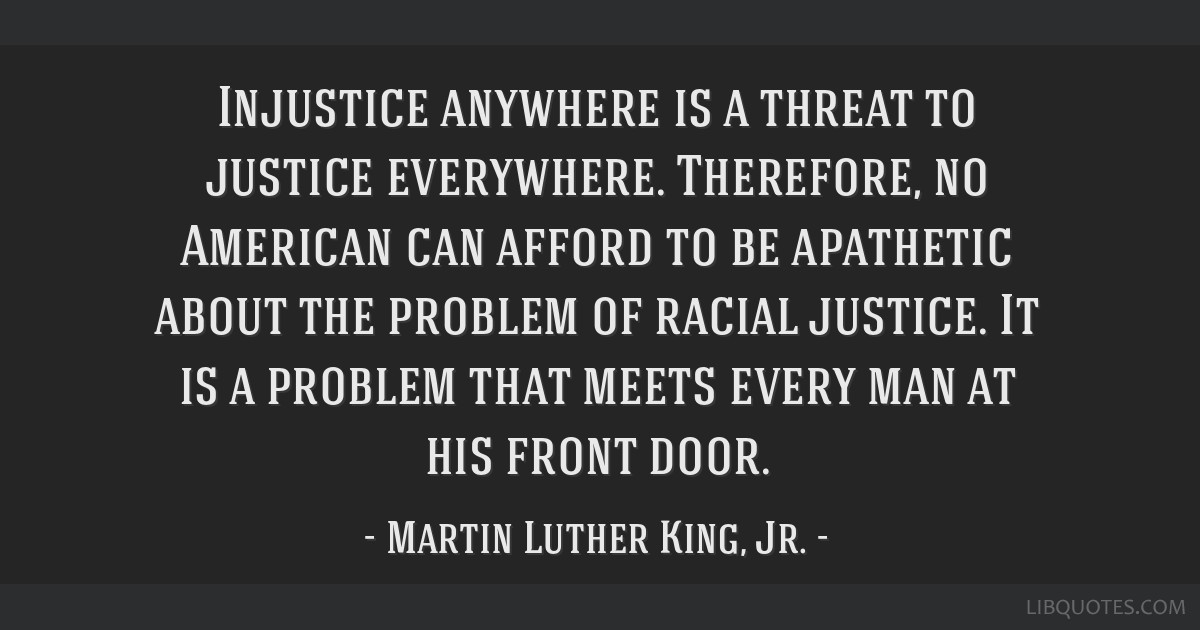 Injustice anywhere is a threat to justice everywhere. Therefore, no American can afford to be apathetic about the problem of racial justice. It is a...