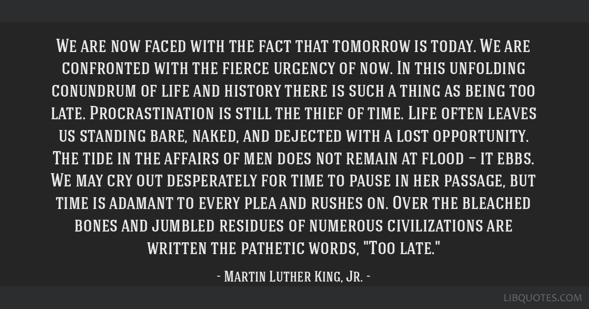 We are now faced with the fact that tomorrow is today. We are confronted with the fierce urgency of now. In this unfolding conundrum of life and...