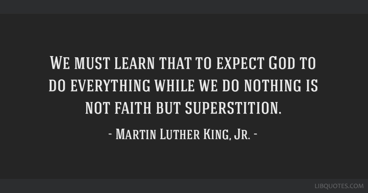We must learn that to expect God to do everything while we do nothing is not faith but superstition.