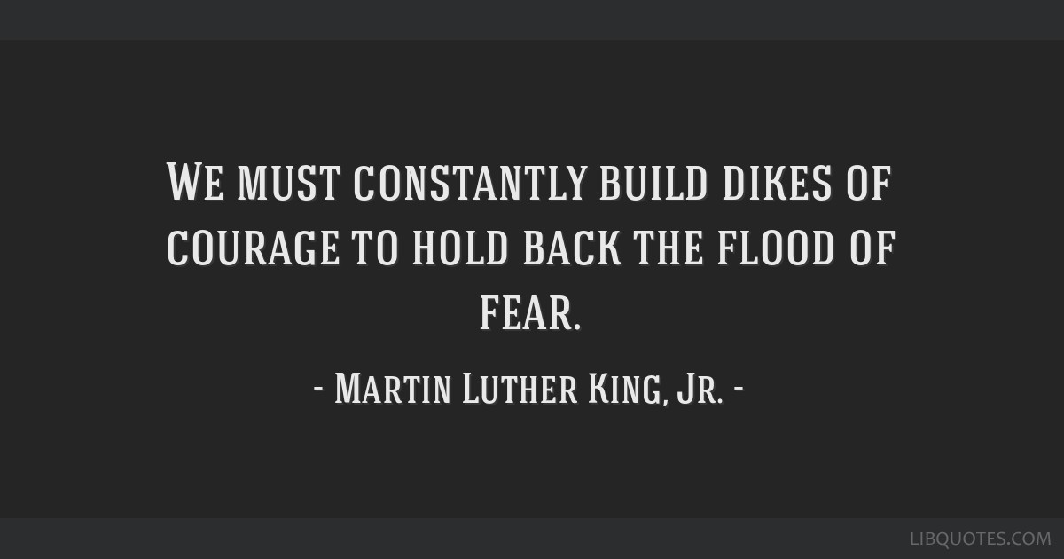 We must constantly build dikes of courage to hold back the flood of fear.