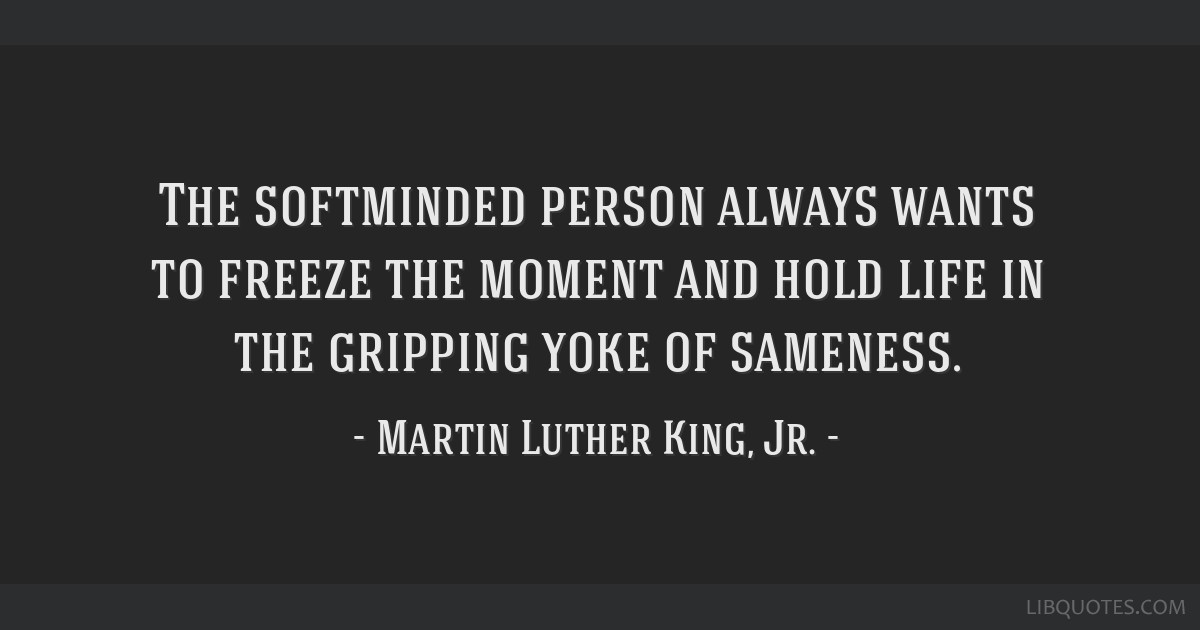 The softminded person always wants to freeze the moment and hold life in the gripping yoke of sameness.