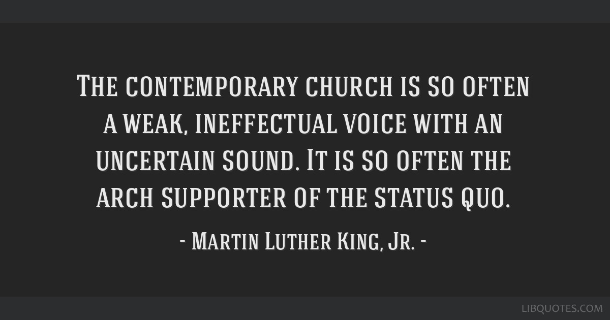 The contemporary church is so often a weak, ineffectual voice with an uncertain sound. It is so often the arch supporter of the status quo.