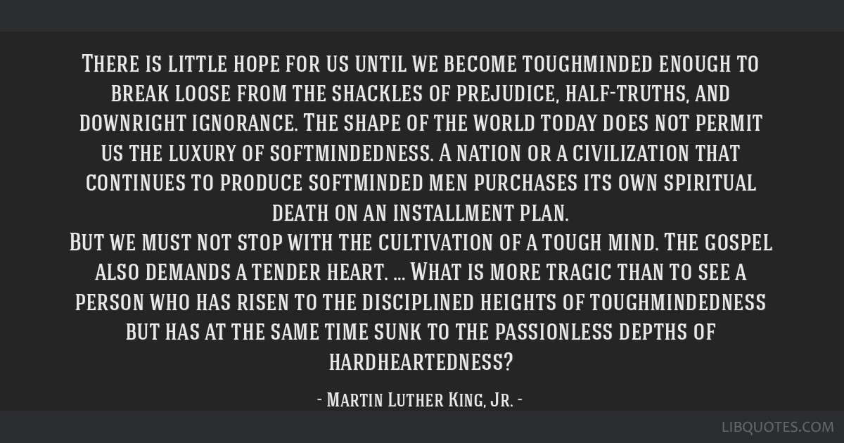 There is little hope for us until we become toughminded enough to break loose from the shackles of prejudice, half-truths, and downright ignorance....