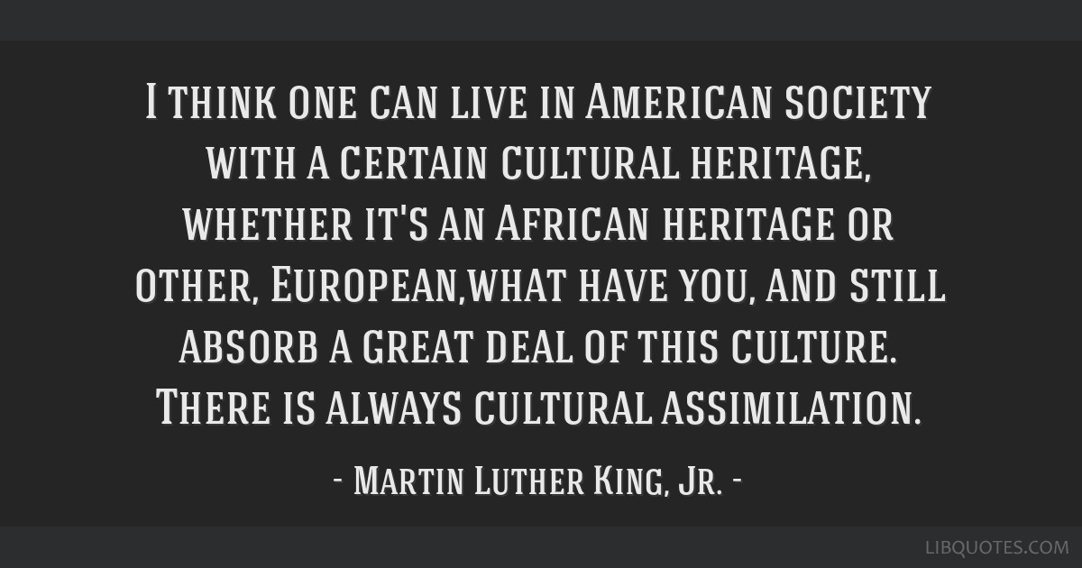 I think one can live in American society with a certain cultural heritage, whether it's an African heritage or other, European,what have you, and...