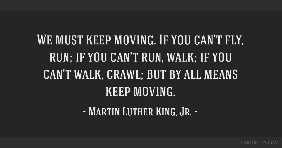 We Must Keep Moving If You Cant Fly Run If You Cant Run Walk