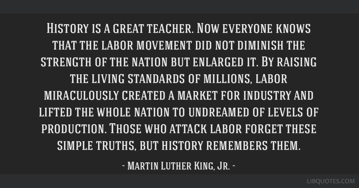 History is a great teacher. Now everyone knows that the labor movement did not diminish the strength of the nation but enlarged it. By raising the...