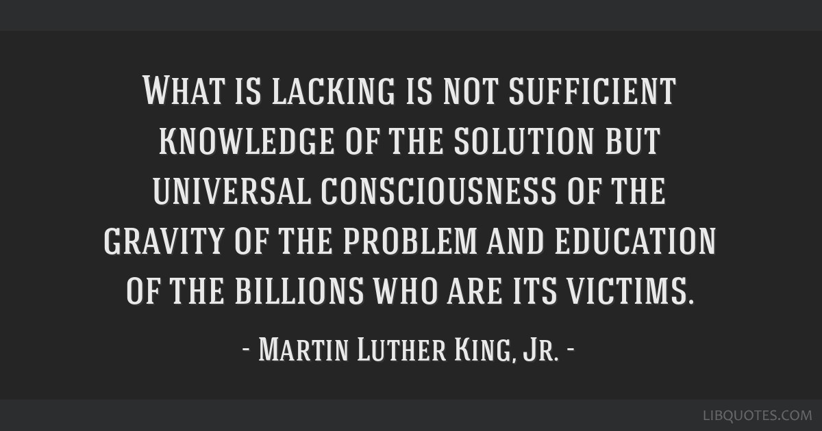 What is lacking is not sufficient knowledge of the solution but universal consciousness of the gravity of the problem and education of the billions...