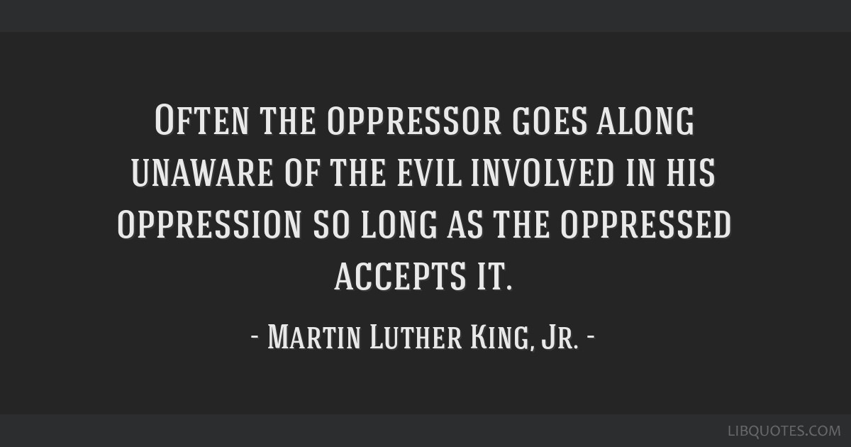 Often the oppressor goes along unaware of the evil involved in his oppression so long as the oppressed accepts it.