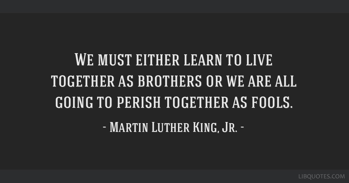 We must either learn to live together as brothers or we are all going to perish together as fools.