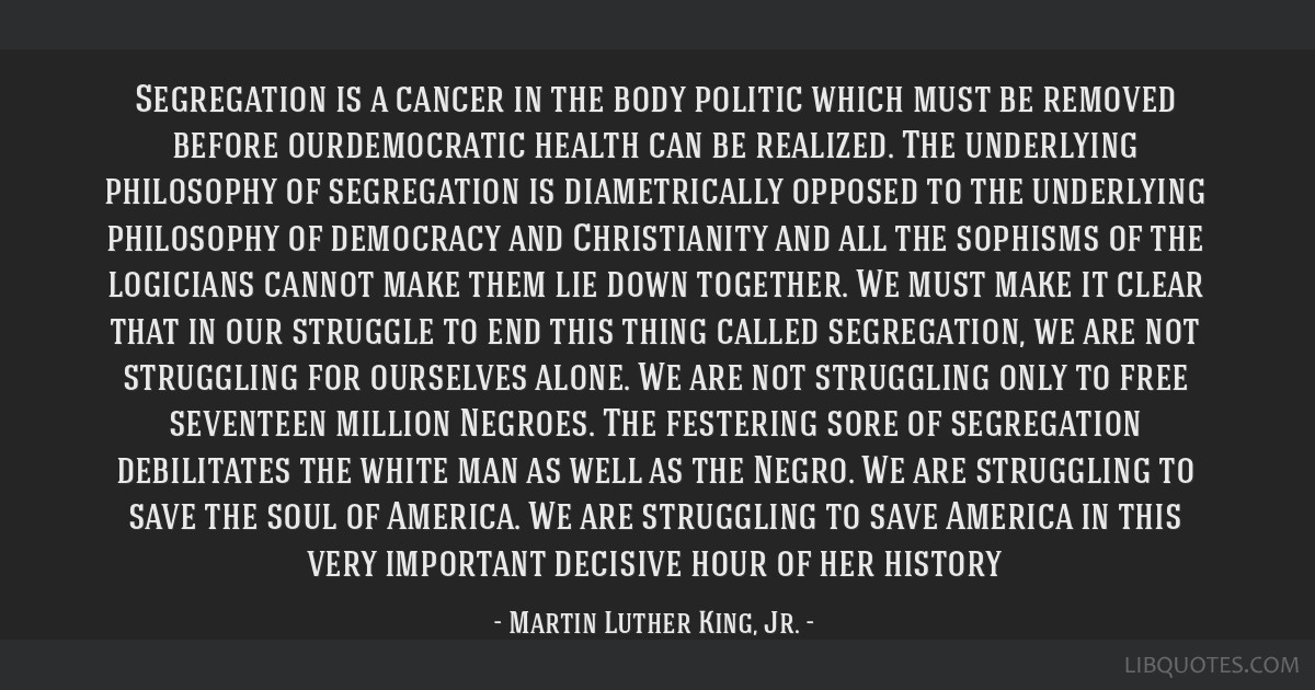 Segregation is a cancer in the body politic which must be removed before ourdemocratic health can be realized. The underlying philosophy of...