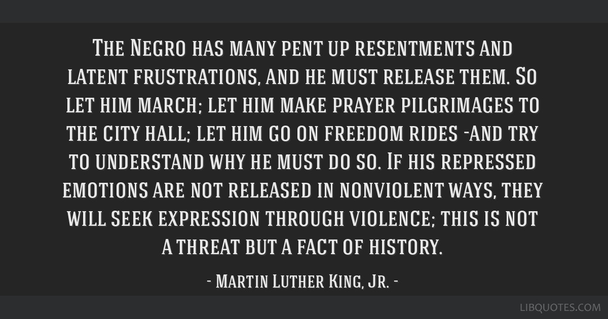 The Negro has many pent up resentments and latent frustrations, and he must release them. So let him march; let him make prayer pilgrimages to the...