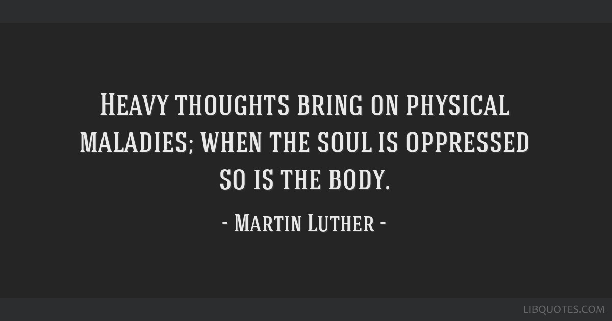 Heavy thoughts bring on physical maladies; when the soul is oppressed so is the body.