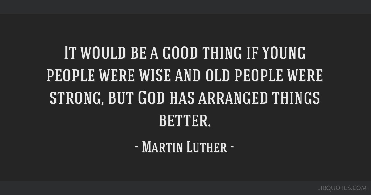 It would be a good thing if young people were wise and old people were strong, but God has arranged things better.