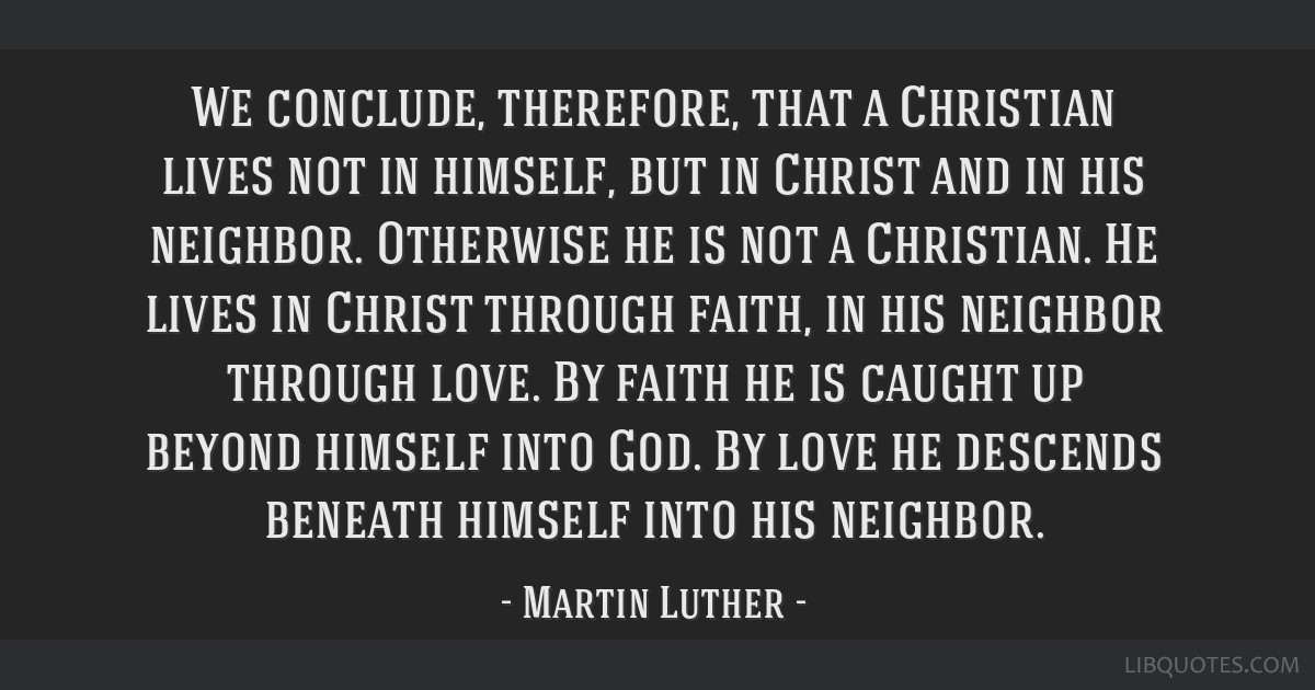 We conclude, therefore, that a Christian lives not in himself, but in Christ and in his neighbor. Otherwise he is not a Christian. He lives in Christ ...