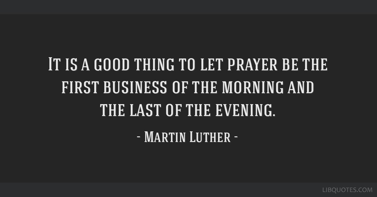 It is a good thing to let prayer be the first business of the morning and the last of the evening.