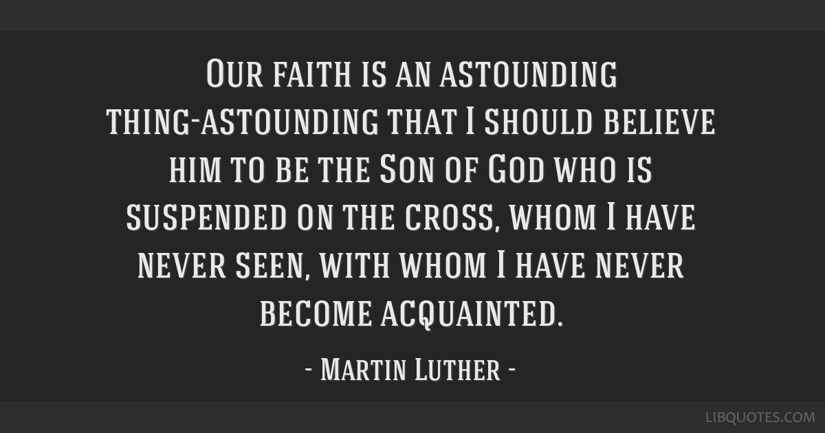 Our faith is an astounding thing-astounding that I should believe him to be the Son of God who is suspended on the cross, whom I have never seen,...