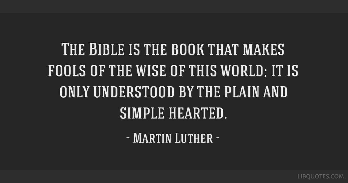 The Bible is the book that makes fools of the wise of this world; it is only understood by the plain and simple hearted.