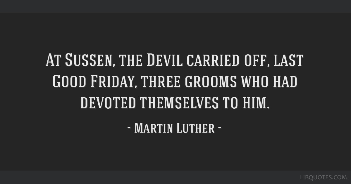 At Sussen, the Devil carried off, last Good Friday, three grooms who had devoted themselves to him.