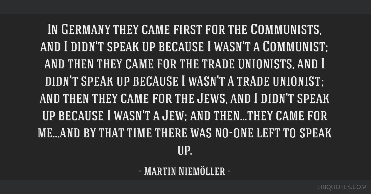 In Germany they came first for the Communists, and I didn't speak up because I wasn't a Communist; and then they came for the trade unionists, and I...