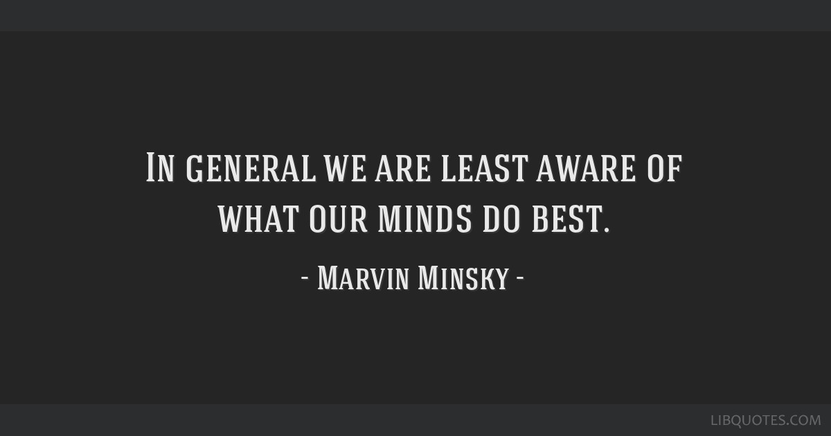 In general we are least aware of what our minds do best.
