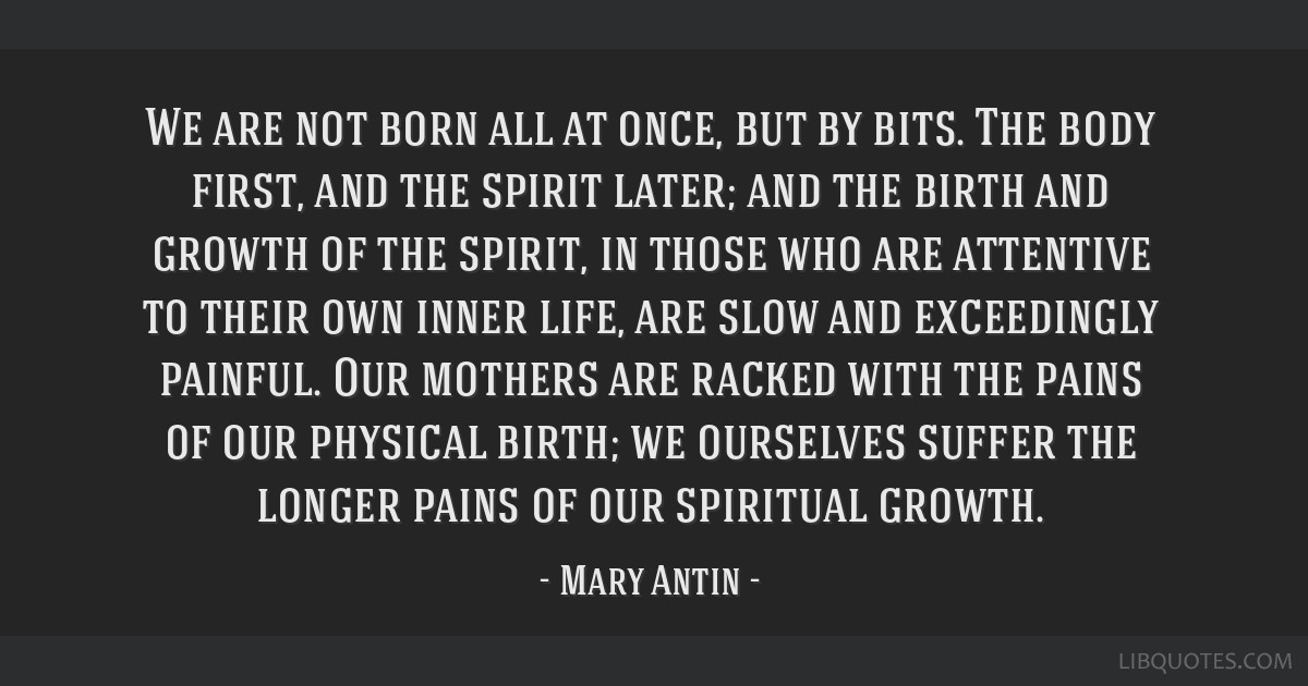 We are not born all at once, but by bits. The body first, and the spirit later; and the birth and growth of the spirit, in those who are attentive to ...