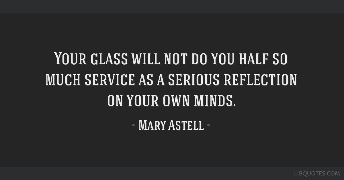 Your glass will not do you half so much service as a serious reflection on your own minds.