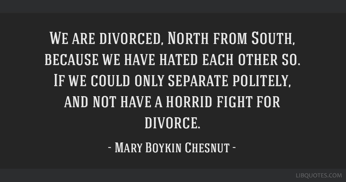 We are divorced, North from South, because we have hated each other so. If we could only separate politely, and not have a horrid fight for divorce.