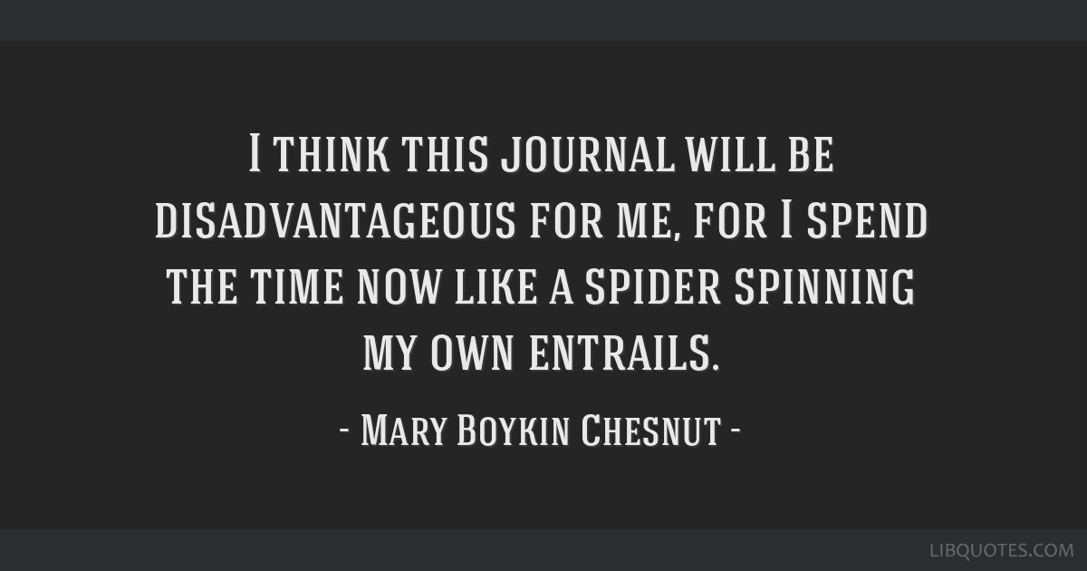 I think this journal will be disadvantageous for me, for I spend the time now like a spider spinning my own entrails.