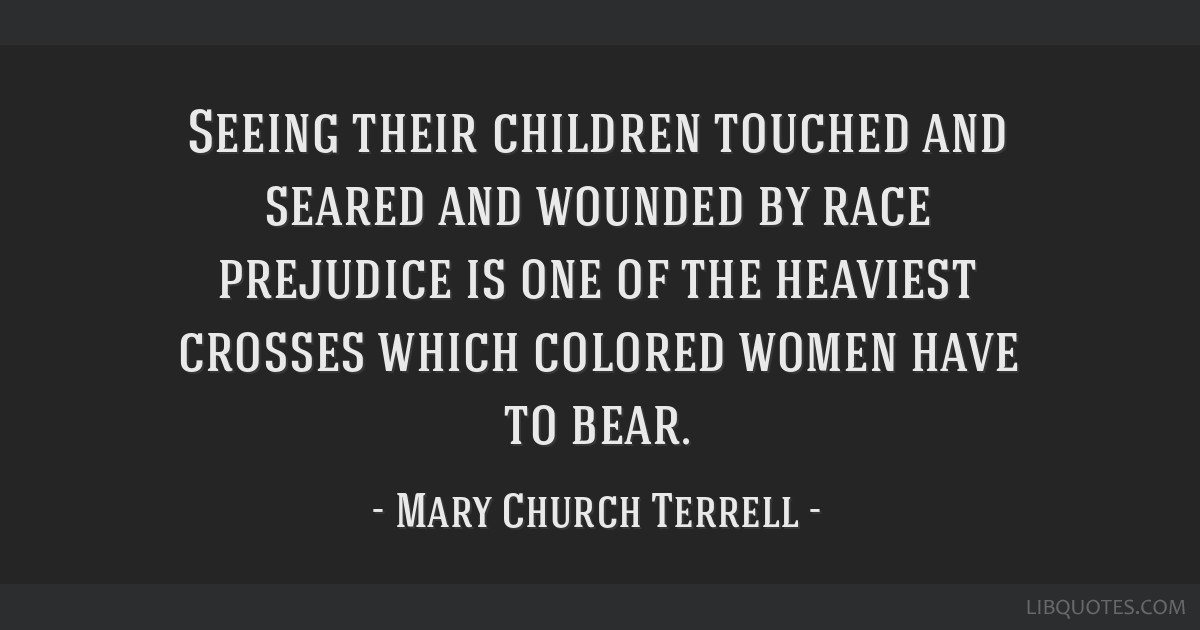 Seeing their children touched and seared and wounded by race prejudice is one of the heaviest crosses which colored women have to bear.