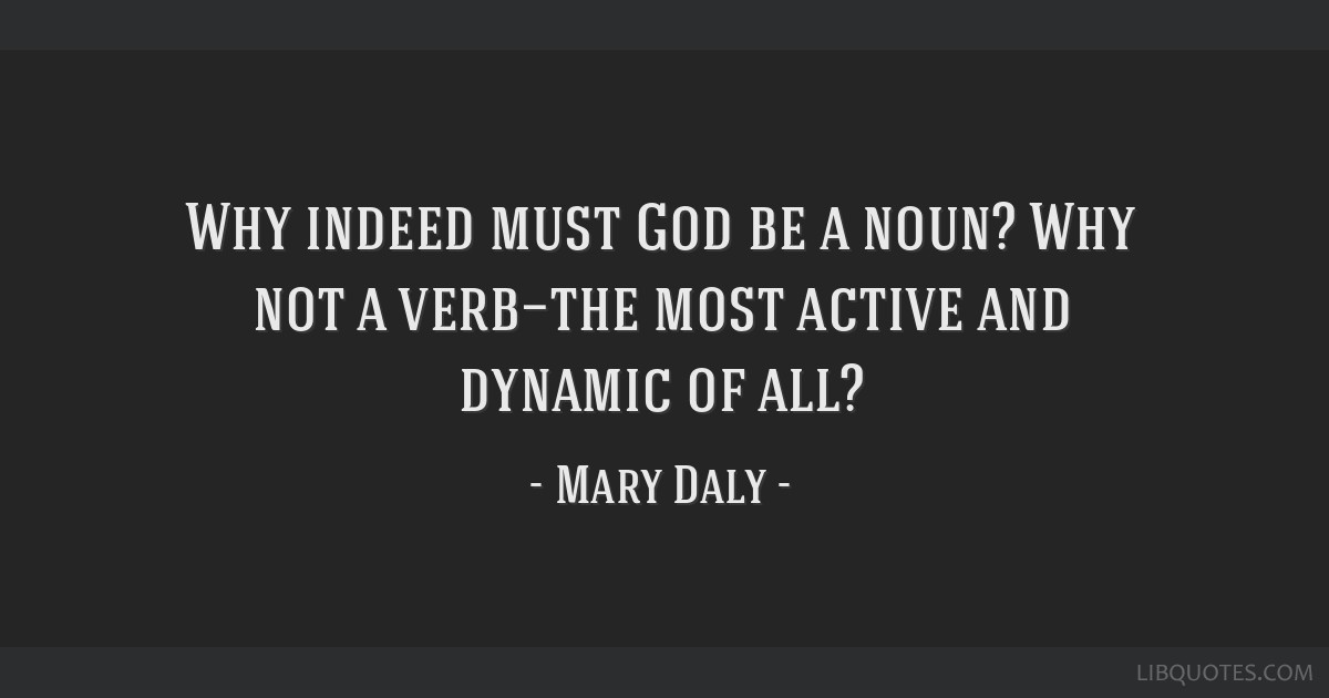Why indeed must God be a noun? Why not a verb—the most active and dynamic of all?