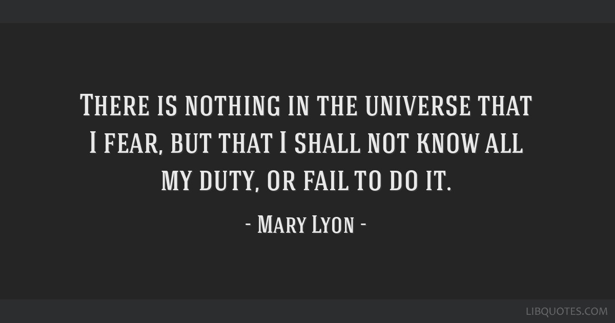 There is nothing in the universe that I fear, but that I shall not know all my duty, or fail to do it.