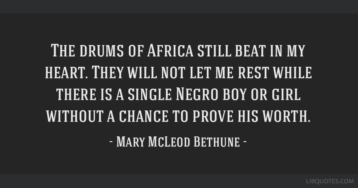 The drums of Africa still beat in my heart. They will not let me rest while there is a single Negro boy or girl without a chance to prove his worth.