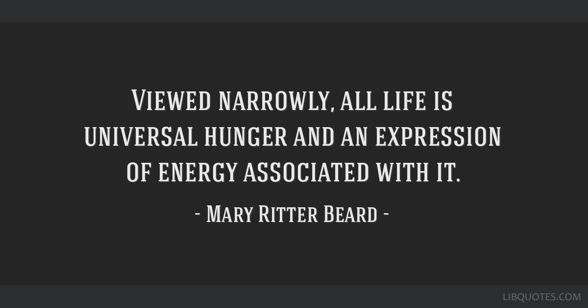 Viewed narrowly, all life is universal hunger and an expression of energy associated with it.
