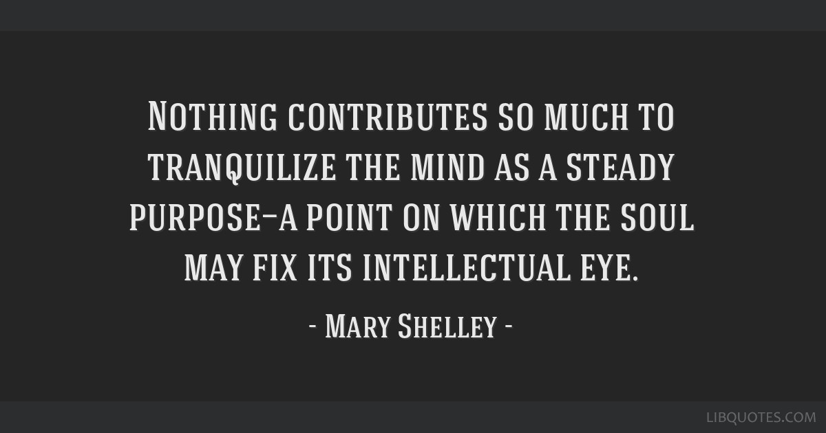 Nothing contributes so much to tranquilize the mind as a steady purpose—a point on which the soul may fix its intellectual eye.
