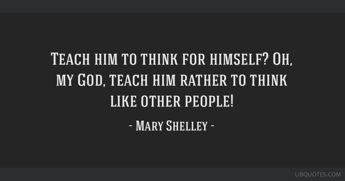 Teach him to think for himself? Oh, my God, teach him rather to think like other people!