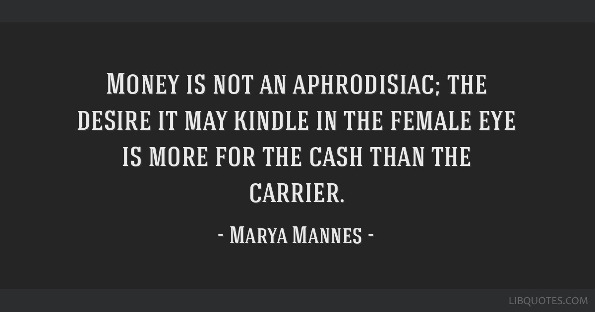Money is not an aphrodisiac; the desire it may kindle in the female eye is more for the cash than the carrier.