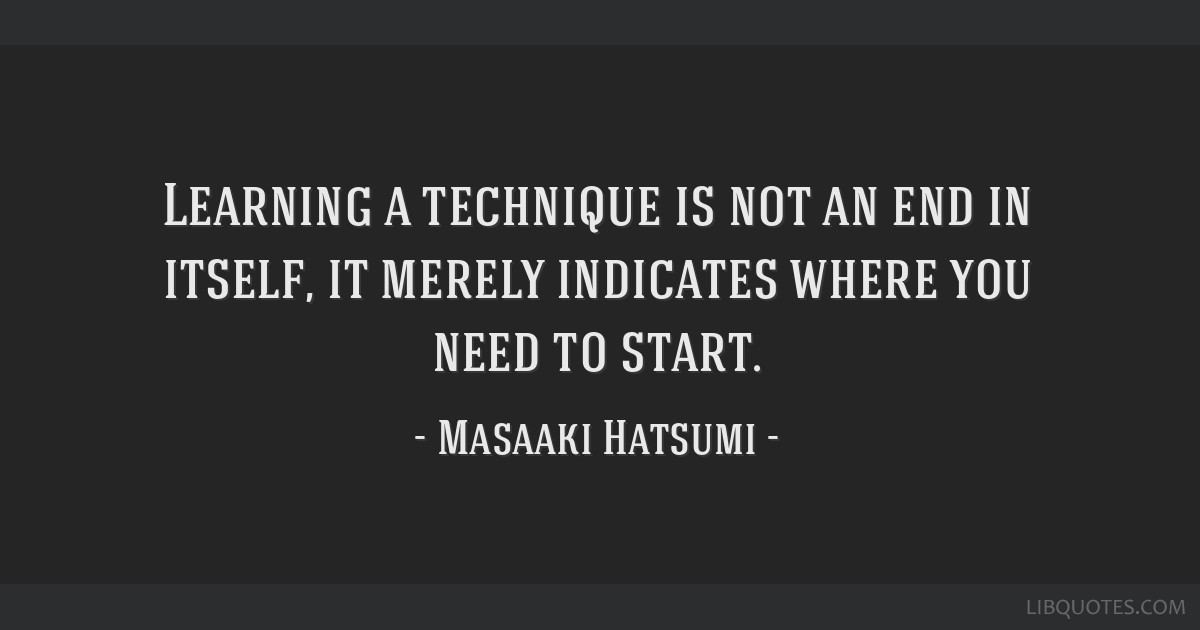 Learning a technique is not an end in itself, it merely indicates where you need to start.