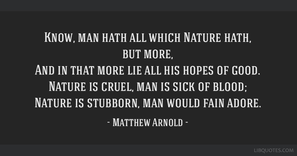 Know, man hath all which Nature hath, but more, And in that more lie all his hopes of good. Nature is cruel, man is sick of blood; Nature is...
