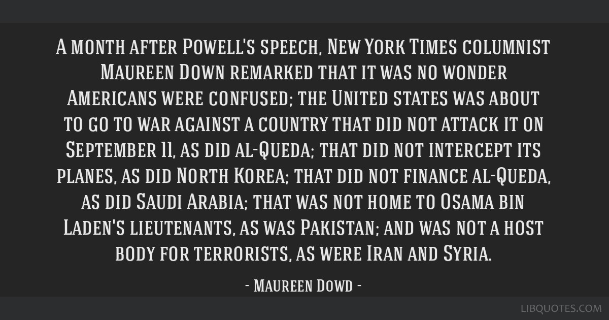 A month after Powell's speech, New York Times columnist Maureen Down remarked that it was no wonder Americans were confused; the United states was...