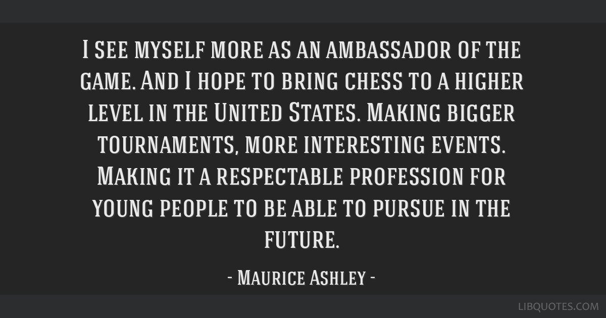 I see myself more as an ambassador of the game. And I hope to bring chess to a higher level in the United States. Making bigger tournaments, more...