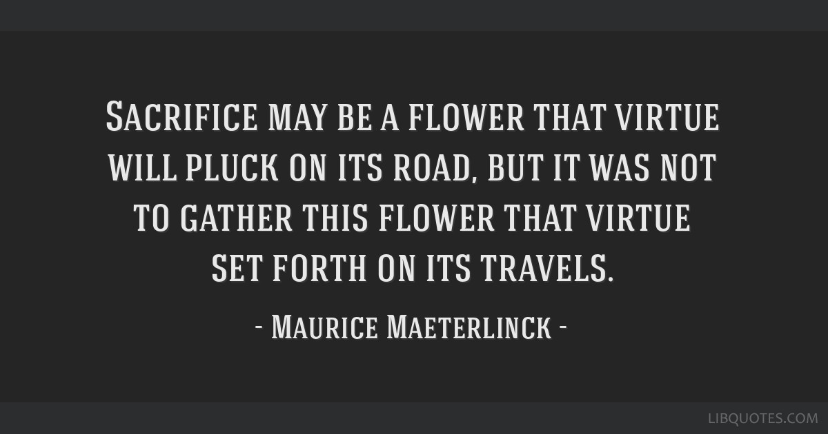 Sacrifice may be a flower that virtue will pluck on its road, but it was not to gather this flower that virtue set forth on its travels.