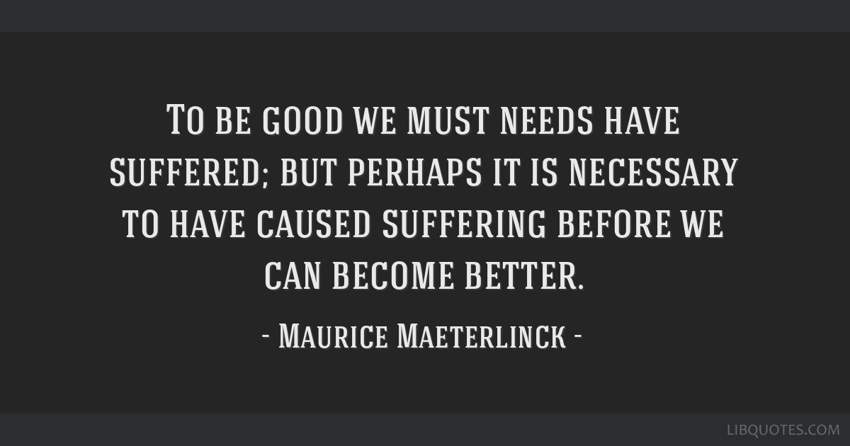 To be good we must needs have suffered; but perhaps it is necessary to have caused suffering before we can become better.