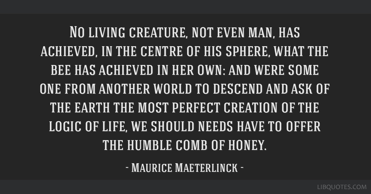 No living creature, not even man, has achieved, in the centre of his sphere, what the bee has achieved in her own: and were some one from another...
