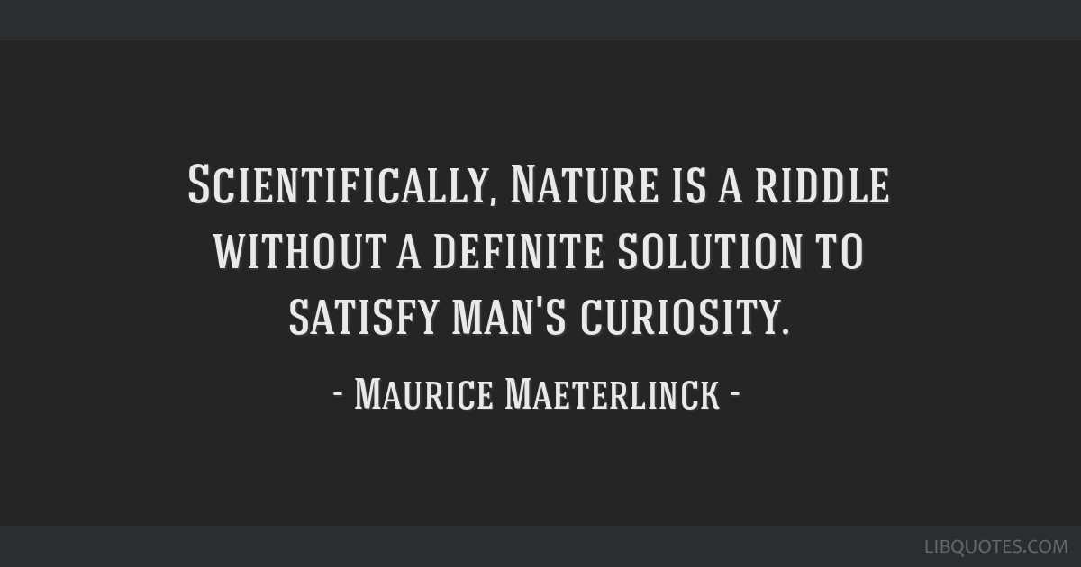 Scientifically, Nature is a riddle without a definite solution to satisfy man's curiosity.